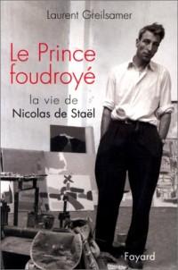 Le Prince foudroyé : La Vie de Nicolas de Stael