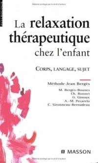 La relaxation thérapeutique chez l'enfant: Corps, langage, sujet. Méthode J. Bergès