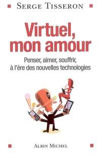 Virtuel, mon amour : Penser, aimer, souffrir, à l'ère des nouvelles technologies