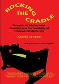 Rocking the Cradle: Thoughts on Feminism, Motherhood, and the Possibility of Empowered Mothering