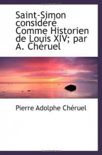 Saint-Simon considéré Comme Historien de Louis XIV; par A. Chéruel