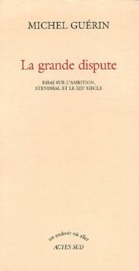 La grande dispute : Essai sur l'ambition, Stendhal et le XIXe siècle