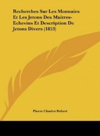 Recherches Sur Les Monnaies Et Les Jetons Des Maitres-Echevins Et Description de Jetons Divers (1853)
