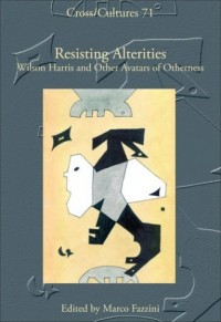 Resisting Alterities. Wilson Harris and Other Avatars of Otherness.