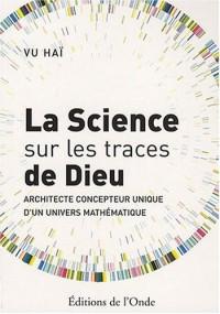 La science sur les traces de Dieu : Architecte concepteur unique d'un univers mathématique