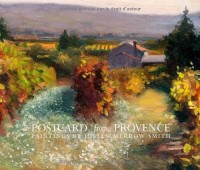 Postcard from Provence: A Painting a Day - Five Year's of Daily Paintings Distilled  into a Painter's 'year in Provence'
