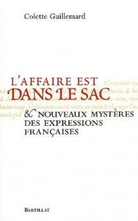 L'affaire est dans le sac : Et nouveaux mystères des expressions françaises