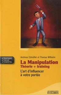 La manipulation: Théorie + Training : L'art d'influencer à votre portée