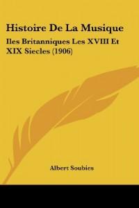 Histoire de La Musique: Iles Britanniques Les XVIII Et XIX Siecles (1906)