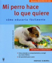 Mi Perro Hace lo Que Quiere / My Dog Does What He Wants: Como Educarlo Facilmente / How to Educate him Easily