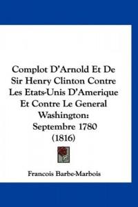 Complot D'Arnold Et de Sir Henry Clinton Contre Les Etats-Unis D'Amerique Et Contre Le General Washington: Septembre 1780 (1816)