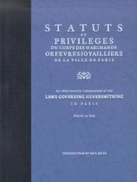 Statuts Et Privileges Du Corps Des Marchands Orfevres Joyailliers De LA Ville De Paris: An 18th Century Compendium of the Laws Governing Silversmithing in Paris