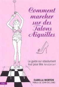 Comment marcher sur des talons aiguilles : Guide à l'usage des filles sur absolument tout