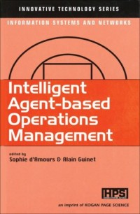 Intelligent agent-based operations management : innovative technology series, information systems and networks