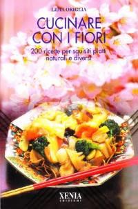Cucinare con i fiori. 200 ricette per squisiti piatti naturali e diversi