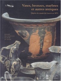 Vases, bronzes, marbres et autres antiques : Dépôts du musée du Louvre en 1875