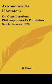 Astronomie de L'Amateur: Ou Considerations Philosophiques Et Populaires Sur L'Univers (1820)