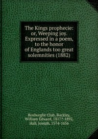 The Kings prophecie: or, Weeping joy. Expressed in a poem, to the honor of Englands too great solemnities (1882)