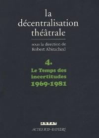 La Décentralisation théâtrale : Volume 4, Le Temps des incertitudes : 1969-1981