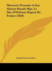 Memoire Presente a Son Altesse Royale Mgr. Le Duc D'Orleans Regent de France (1858)