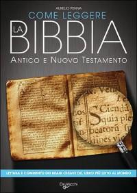 Come leggere la Bibbia. Antico e Nuovo Testamento. Brani scelti, spiegati e commentati del libro più letto del mondo