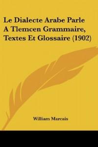 Le Dialecte Arabe Parle a Tlemcen Grammaire, Textes Et Glossaire (1902)