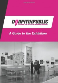 Doin' It in Public: Feminism and Art at the Woman's Building - A Guide to the Exhibition
