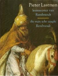 Pieter Lastman: Leermeester van Rembrandt = the man who taught Rembrandt (Dutch Edition)