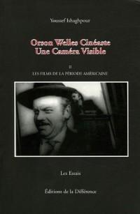 Orson Welles Cinéaste : Une Caméra Visible, Tome 2, Les films de la période américaine