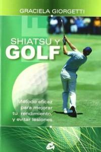 Shiatsu y golf/ Shiatsu and Golf: Metodo Eficaz Para Mejorar Tu Rendimiento Y Evitar Lesiones/ Effective Method to Improve Your Performance and to Avoid Injuries