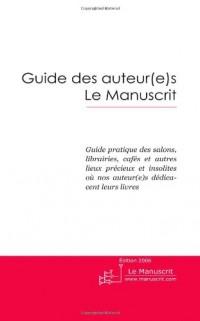 Guide des Auteur(e)s le Manuscrit: Guide Pratique des Salons, Librairies, Cafés et Autres Lieux Précieux et Insolites ou nos Auteur(e)s Dedicacent Leurs Livres