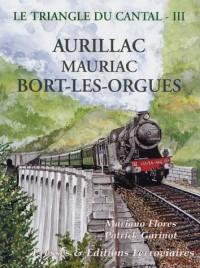 Le triangle du Cantal : Tome 3, Aurillac Mauriac Bort-les-Orgues