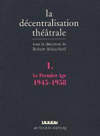 La Décentralisation théâtrale : Volume 1, Le premier Age : 1945-1958
