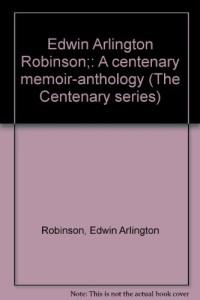 Edwin Arlington Robinson;: A centenary memoir-anthology (The Centenary series)