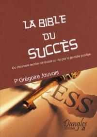 La Bible du Succès : Ou comment recréer et réussir sa vie par la pensée positive