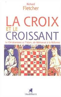 La Croix et le Croissant : Le Christianisme et l'Islam, de Mahomet à la Réforme