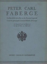 PETER CARL FABERGE Goldsmith And Jeweller To The Russian Imperial Court And The Principal Crowned Heads Of Europe An Illustrated Record And Review Of His Life And Work A.D. 1846 - 1920.