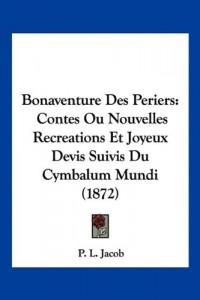 Bonaventure Des Periers: Contes Ou Nouvelles Recreations Et Joyeux Devis Suivis Du Cymbalum Mundi (1872)