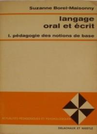 Langage oral et écrit I. Pédagogie des notions de base. Etude expérimentale et applications pratiques par Suzanne Borel-Maisonny