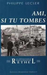 Ami, Si Tu Tombes. la Resistance Dans la Region de Rethel (1940-1944)